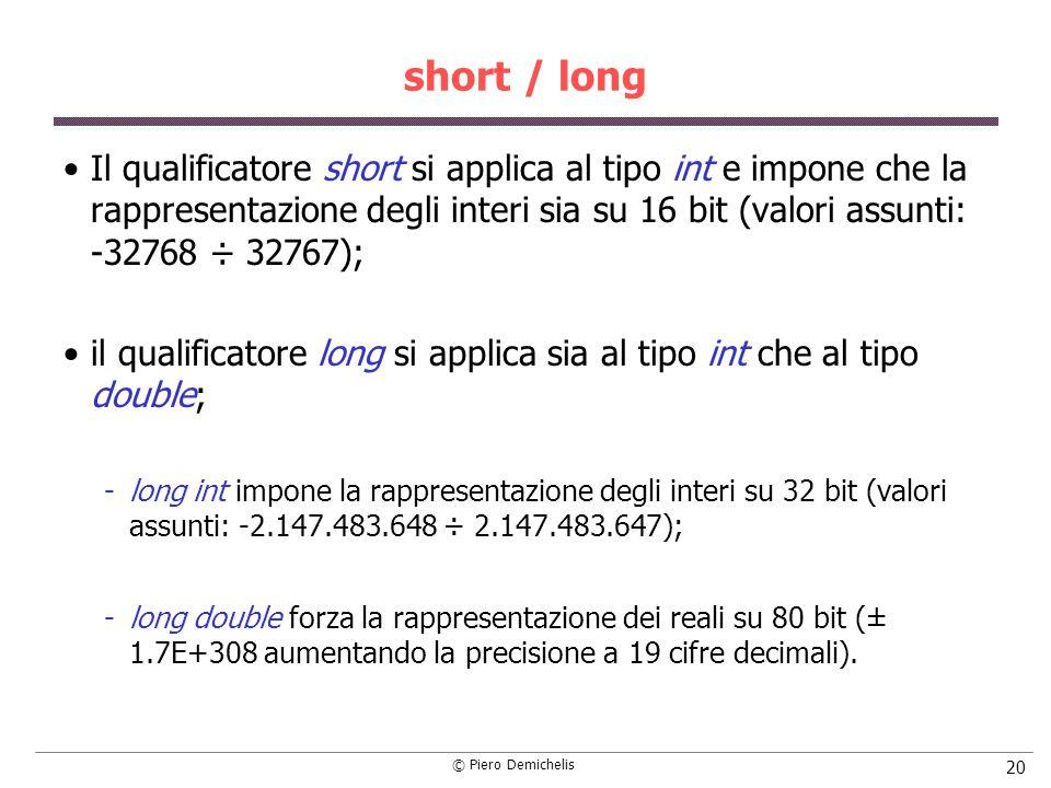 © Piero Demichelis 20 short / long Il qualificatore short si applica al tipo int e impone che la rappresentazione degli interi sia su 16 bit (valori a