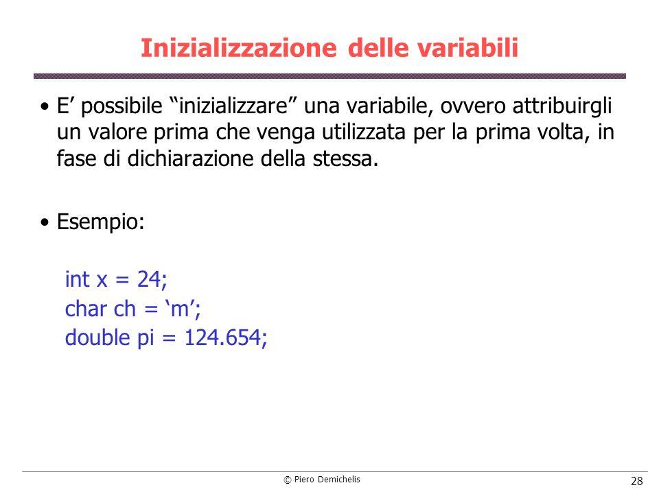 © Piero Demichelis 28 Inizializzazione delle variabili E possibile inizializzare una variabile, ovvero attribuirgli un valore prima che venga utilizza