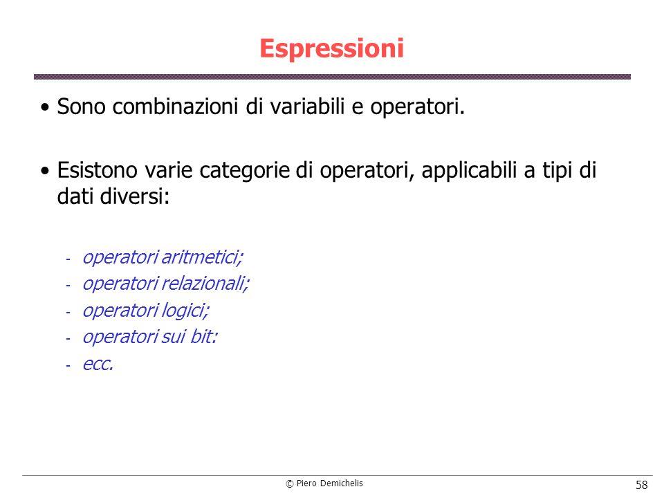 © Piero Demichelis 58 Espressioni Sono combinazioni di variabili e operatori. Esistono varie categorie di operatori, applicabili a tipi di dati divers