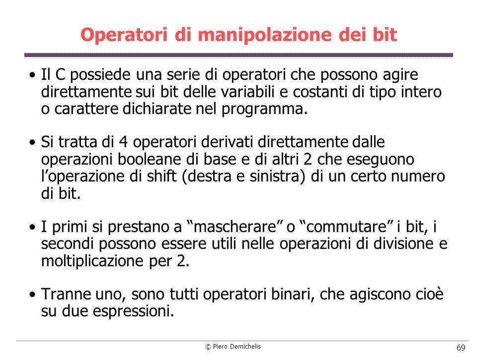 © Piero Demichelis 69 Operatori di manipolazione dei bit Il C possiede una serie di operatori che possono agire direttamente sui bit delle variabili e