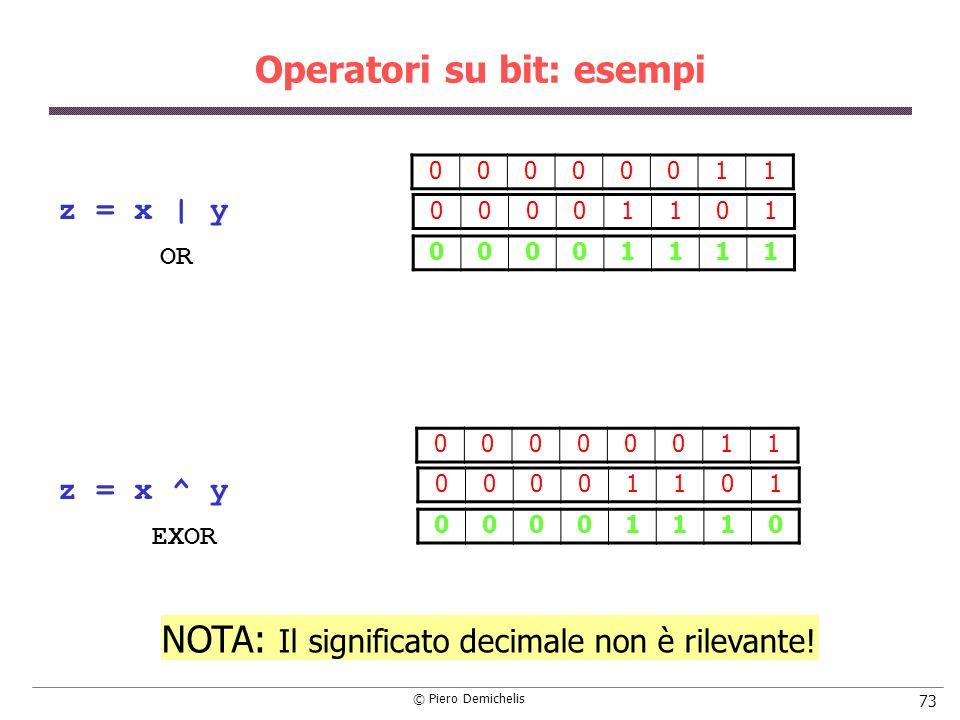 © Piero Demichelis 73 Operatori su bit: esempi z = x | y z = x ^ y 00000011 00001101 00001111 00000011 00001101 00001110 NOTA: Il significato decimale