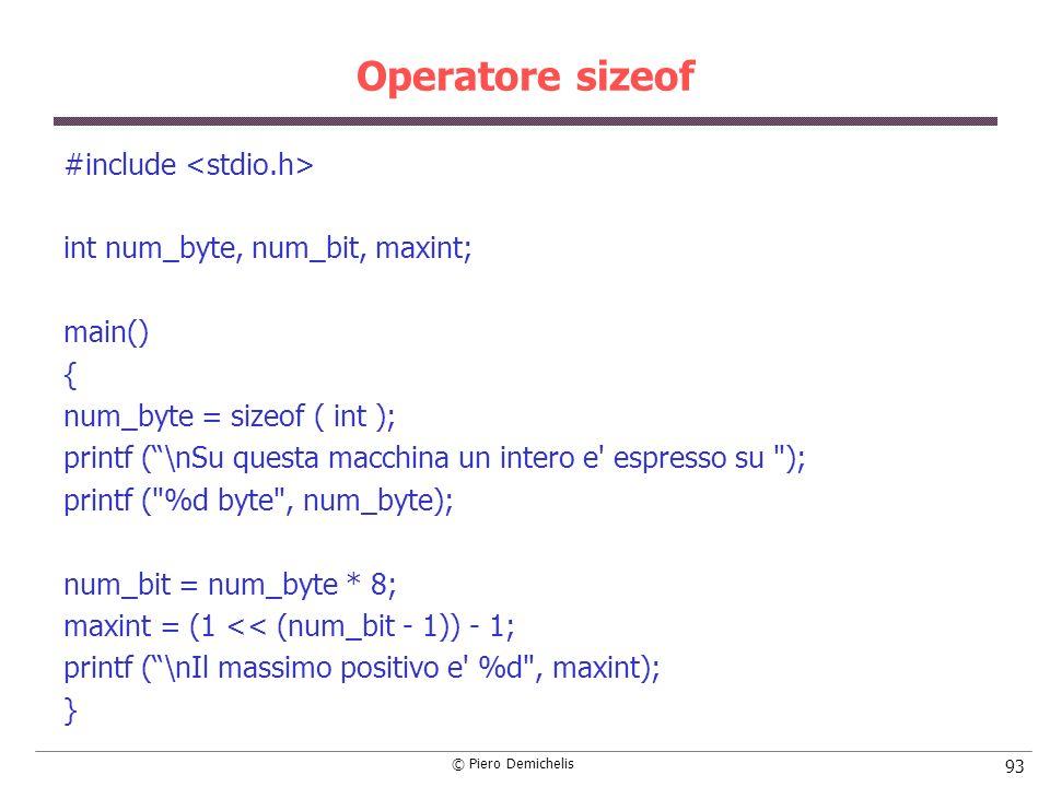 © Piero Demichelis 93 Operatore sizeof #include int num_byte, num_bit, maxint; main() { num_byte = sizeof ( int ); printf (\nSu questa macchina un int