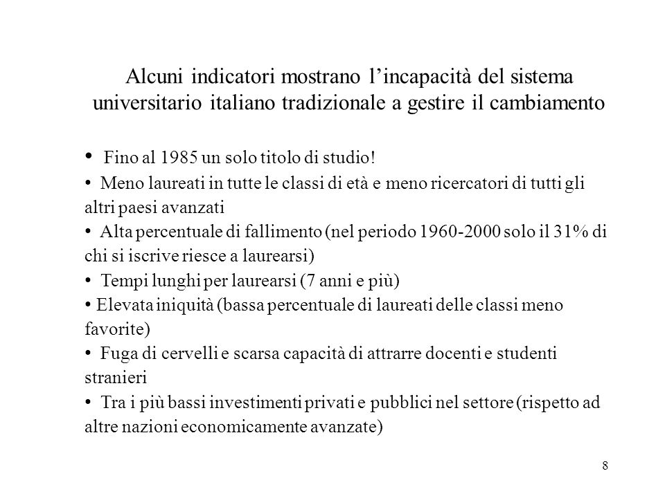 8 Alcuni indicatori mostrano lincapacità del sistema universitario italiano tradizionale a gestire il cambiamento Fino al 1985 un solo titolo di studio.