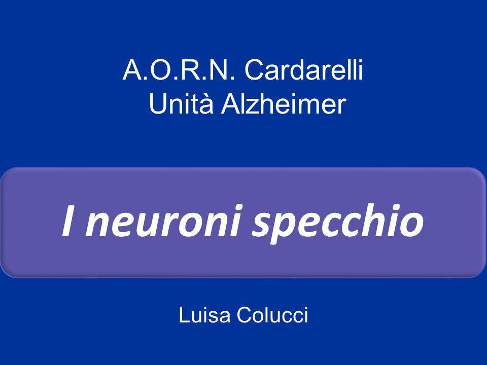 I neuroni specchio A.O.R.N. Cardarelli Unità Alzheimer Luisa Colucci