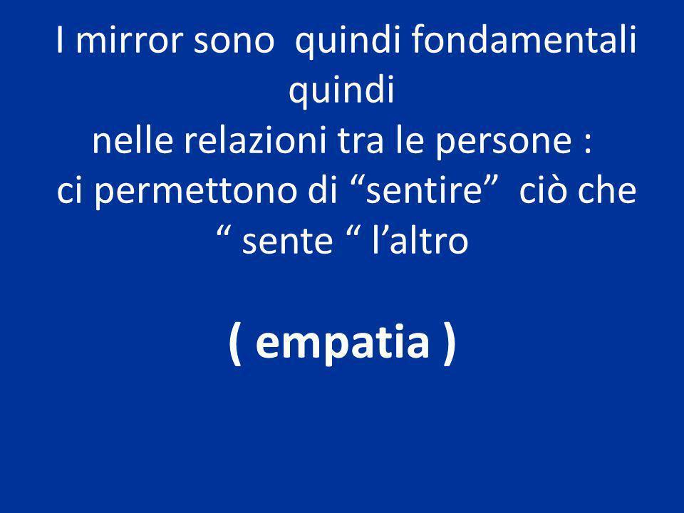 I mirror sono quindi fondamentali quindi nelle relazioni tra le persone : ci permettono di sentire ciò che sente laltro ( empatia )