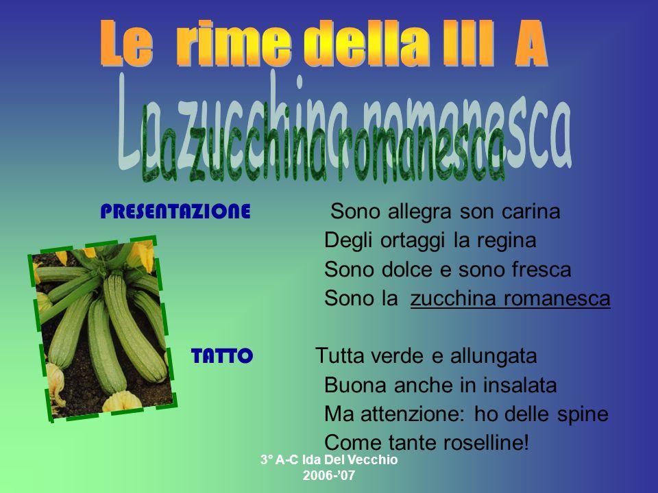 3° A-C Ida Del Vecchio 2006-07 PRESENTAZIONE Sono allegra son carina Degli ortaggi la regina Sono dolce e sono fresca Sono la zucchina romanesca TATTO