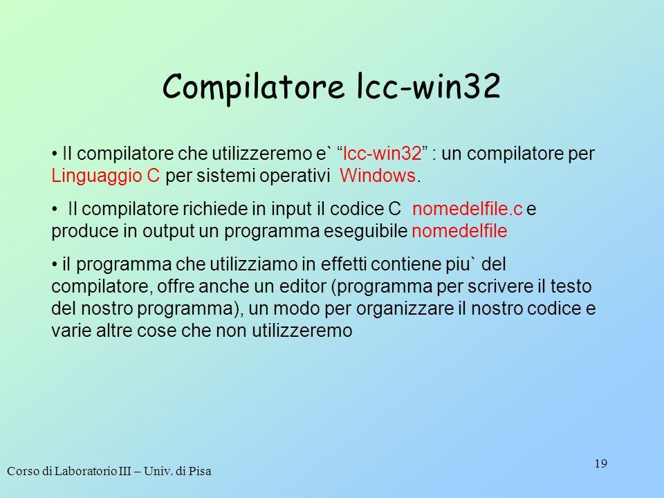 Corso di Laboratorio III – Univ. di Pisa 19 Compilatore lcc-win32 Il compilatore che utilizzeremo e` lcc-win32 : un compilatore per Linguaggio C per s