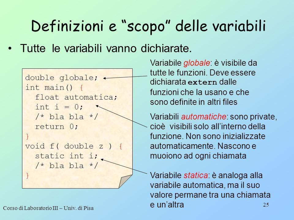 Corso di Laboratorio III – Univ. di Pisa 25 Definizioni e scopo delle variabili double globale; int main() { float automatica; int i = 0; /* bla bla *