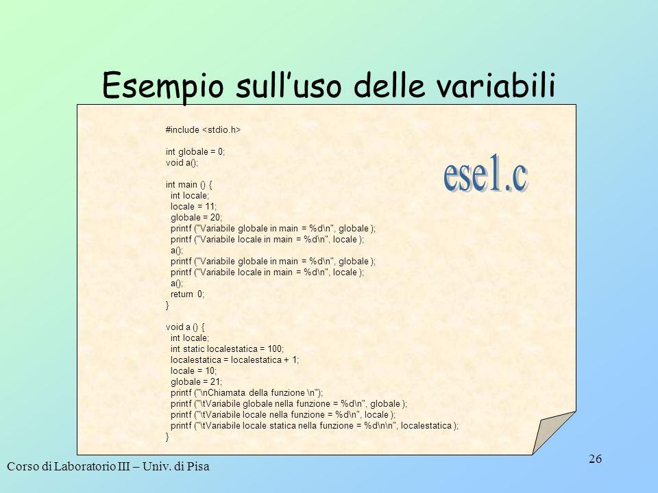 Corso di Laboratorio III – Univ. di Pisa 26 Esempio sulluso delle variabili #include int globale = 0; void a(); int main () { int locale; locale = 11;