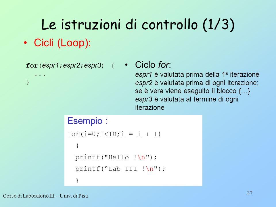 Corso di Laboratorio III – Univ. di Pisa 27 Le istruzioni di controllo (1/3) for( espr1 ; espr2 ; espr3 ) {... } Ciclo for: espr1 è valutata prima del
