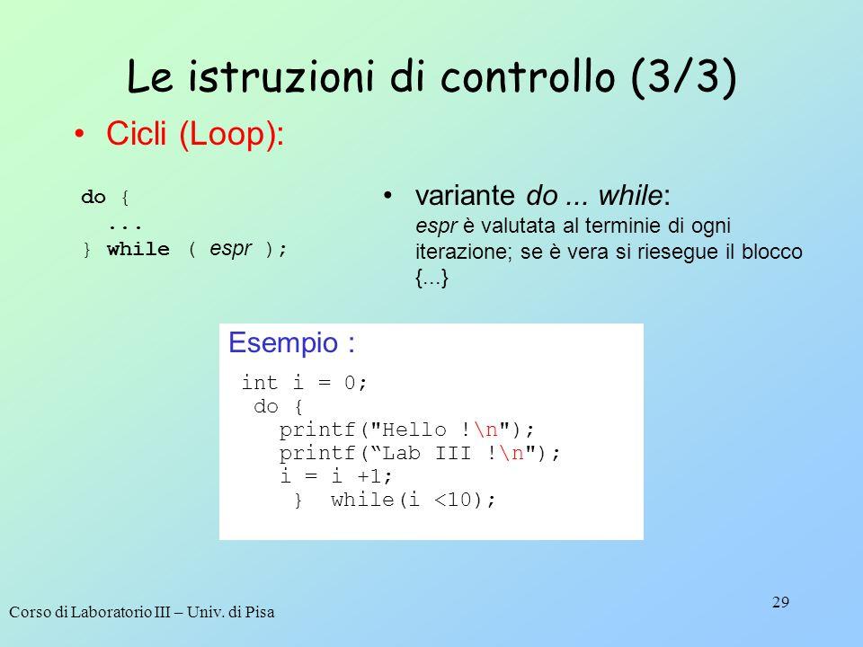 Corso di Laboratorio III – Univ. di Pisa 29 Le istruzioni di controllo (3/3) do {... } while ( espr ); variante do... while: espr è valutata al termin