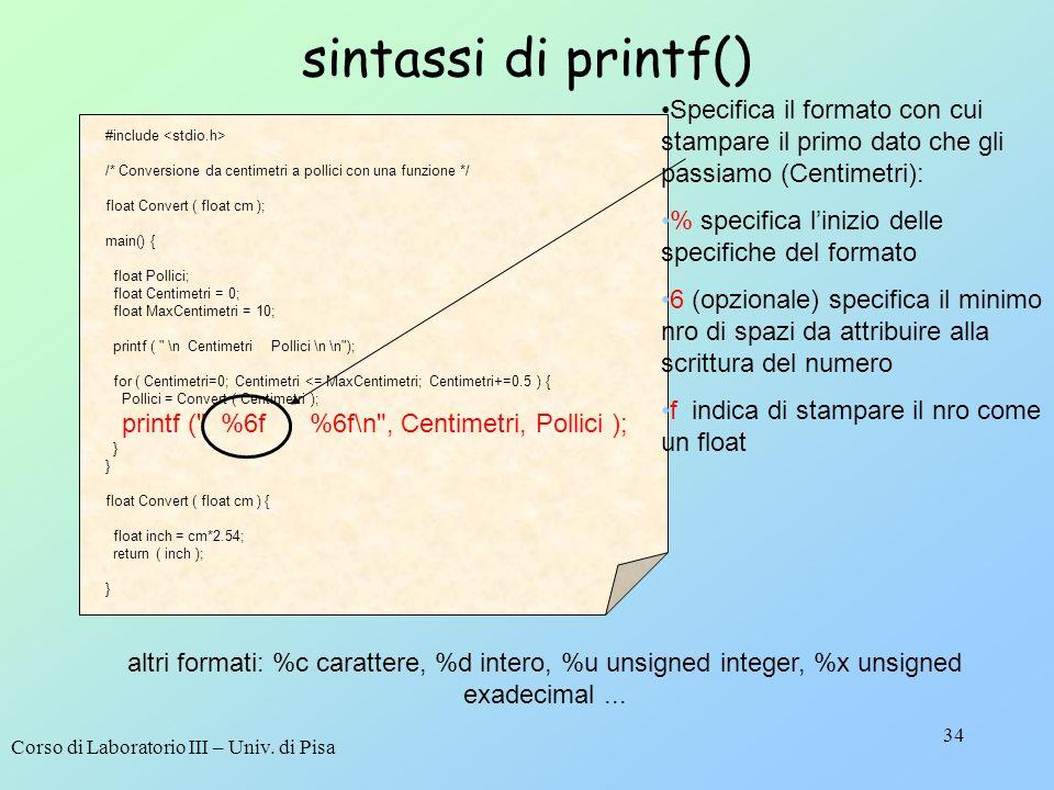 Corso di Laboratorio III – Univ. di Pisa 34 sintassi di printf() #include /* Conversione da centimetri a pollici con una funzione */ float Convert ( f