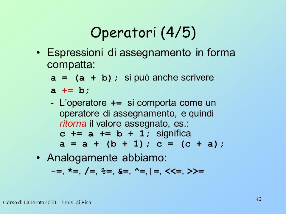 Corso di Laboratorio III – Univ. di Pisa 42 Operatori (4/5) Espressioni di assegnamento in forma compatta: a = (a + b); si può anche scrivere a += b;