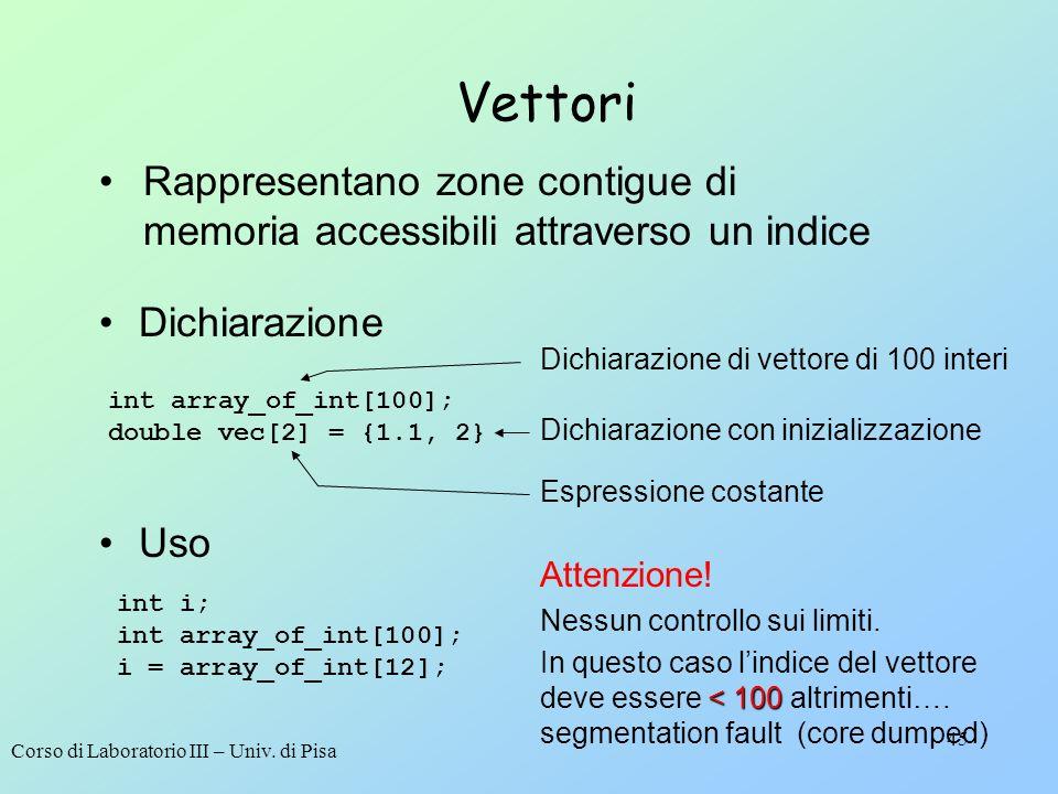 Corso di Laboratorio III – Univ. di Pisa 45 Vettori Dichiarazione int array_of_int[100]; double vec[2] = {1.1, 2} Dichiarazione di vettore di 100 inte
