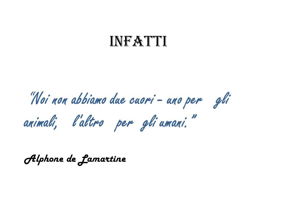 infattiNoi non abbiamo due cuori - uno per gli animali, l'altro per gli umani. Alphone de Lamartine