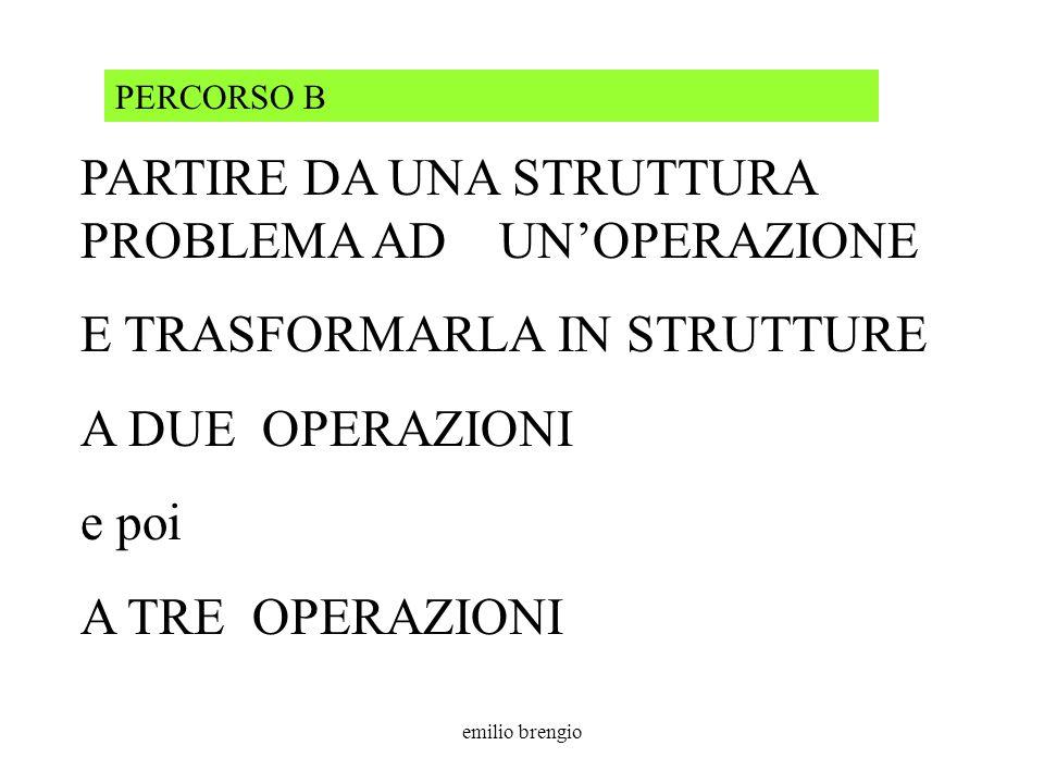 emilio brengio PARTIRE DA UNA STRUTTURA PROBLEMA AD UNOPERAZIONE E TRASFORMARLA IN STRUTTURE A DUE OPERAZIONI e poi A TRE OPERAZIONI PERCORSO B