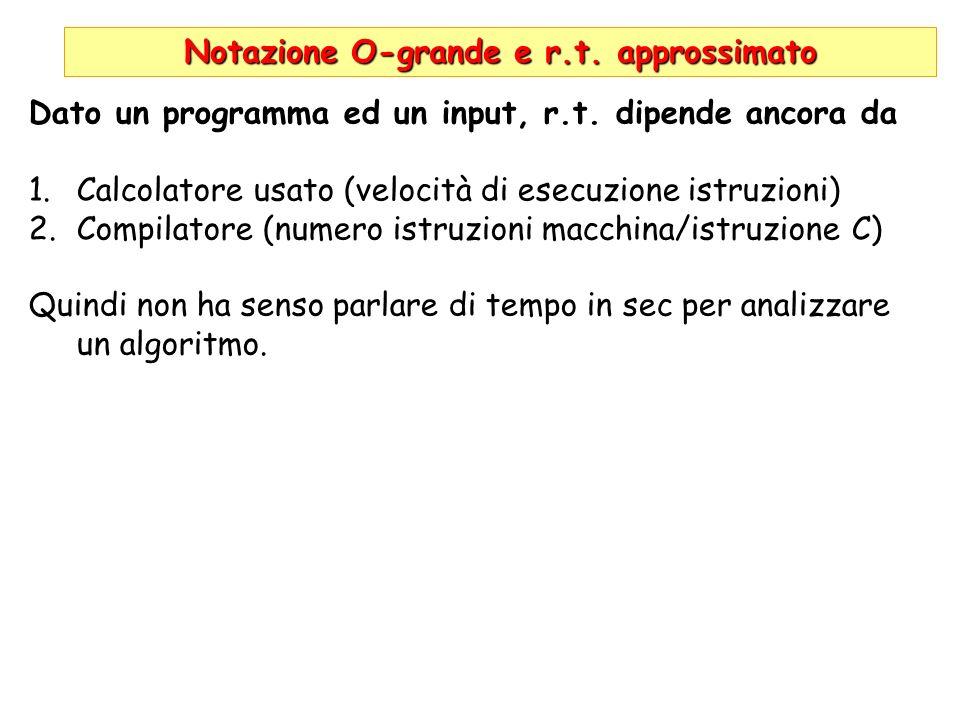 Notazione O-grande e r.t. approssimato Dato un programma ed un input, r.t. dipende ancora da 1.Calcolatore usato (velocità di esecuzione istruzioni) 2