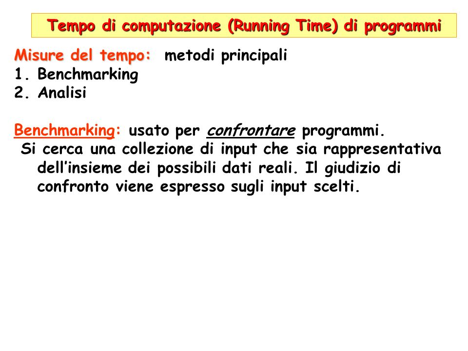 Tempo di computazione (Running Time) di programmi T(n)=100n T(n)=2n 2 Unità di tempo= 1ms (millisec) 1000 operazioni/sec sec (1000ms) | max n per A| max n per B| | (100n=1000*sec)| ( 2n 2 =1000*sec)| 1|10|22| 10|100|70| 100|1000|223| 1000|10000|707| Se calcolatori diventano 100 volte più veloci (unità di tempo =1/100 di ms 100.000 operazioni/sec) In 10 sec A passa da n=100 ad n=10000 (*100) B passa da n=70 ad n=707 (*10)