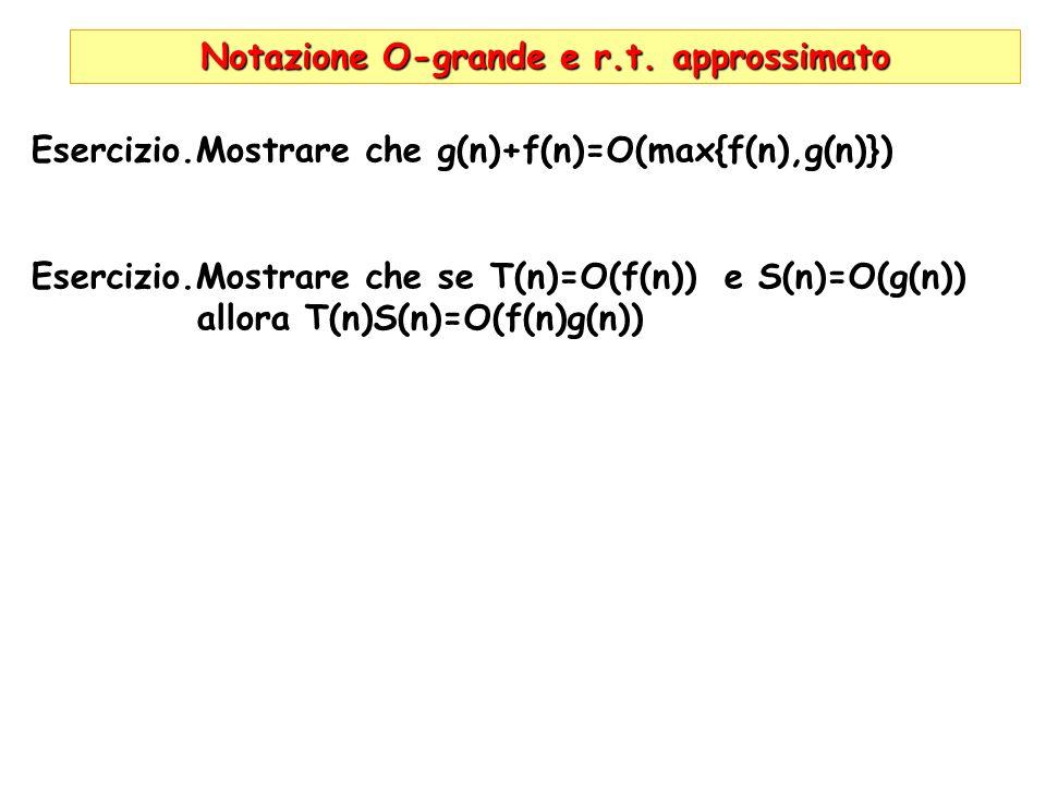 Notazione O-grande e r.t. approssimato Esercizio.Mostrare che g(n)+f(n)=O(max{f(n),g(n)}) Esercizio.Mostrare che se T(n)=O(f(n)) e S(n)=O(g(n)) allora