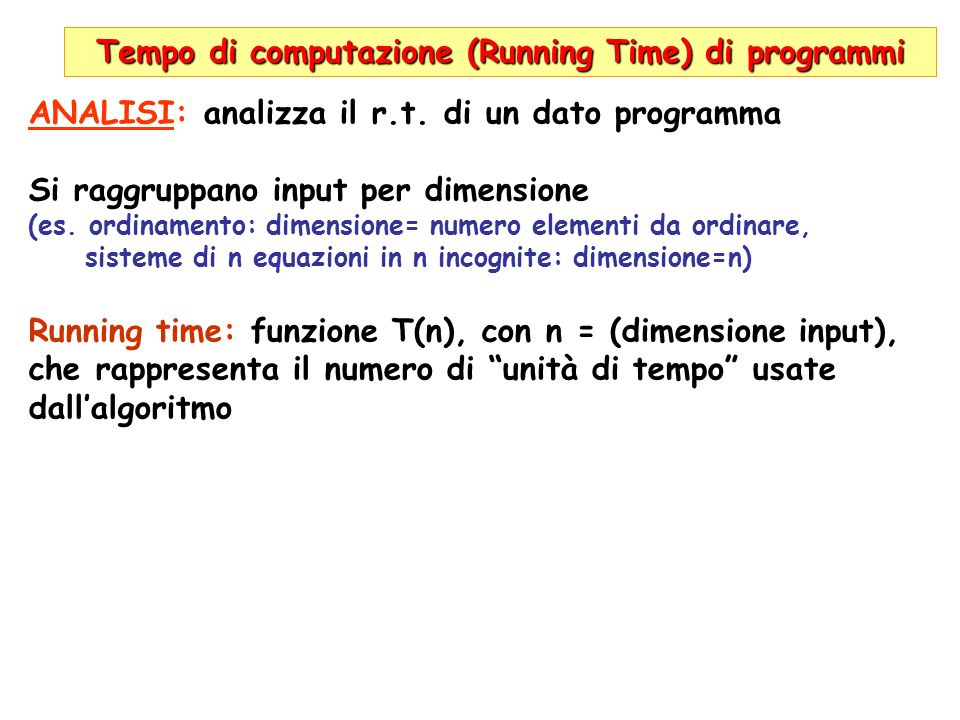 Tempo di computazione (Running Time) di programmi ANALISI: analizza il r.t. di un dato programma Si raggruppano input per dimensione (es. ordinamento: