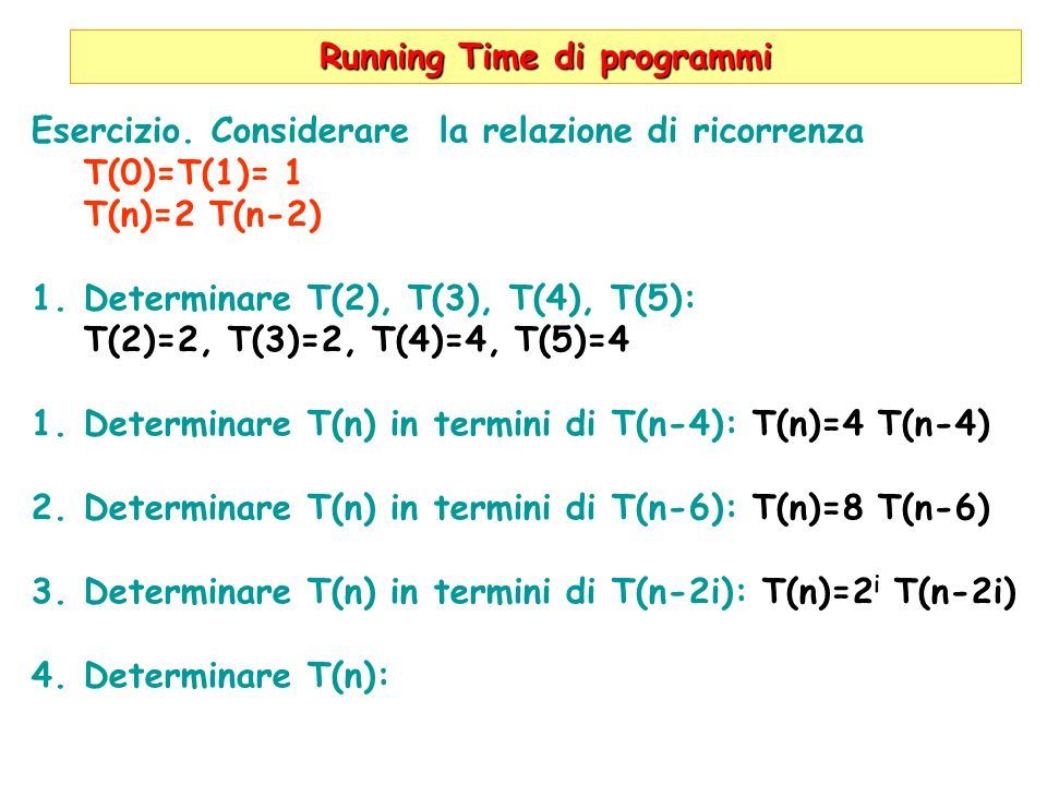 Running Time di programmi Esercizio. Considerare la relazione di ricorrenza T(0)=T(1)= 1 T(n)=2 T(n-2) 1.Determinare T(2), T(3), T(4), T(5): T(2)=2, T
