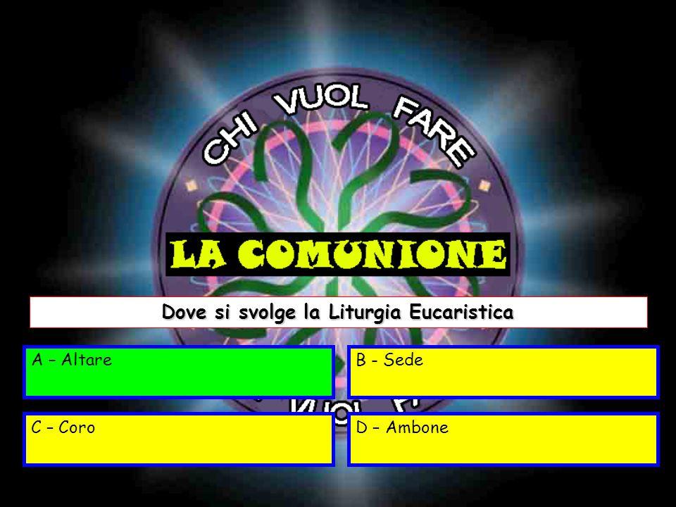 A –AltareB - Sede C – CoroD – Ambone Dove si svolge la Liturgia Eucaristica A – Altare