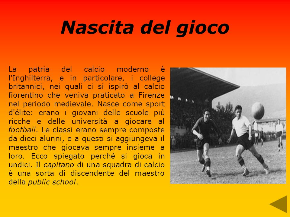 Nascita del gioco La patria del calcio moderno è l Inghilterra, e in particolare, i college britannici, nei quali ci si ispirò al calcio fiorentino che veniva praticato a Firenze nel periodo medievale.
