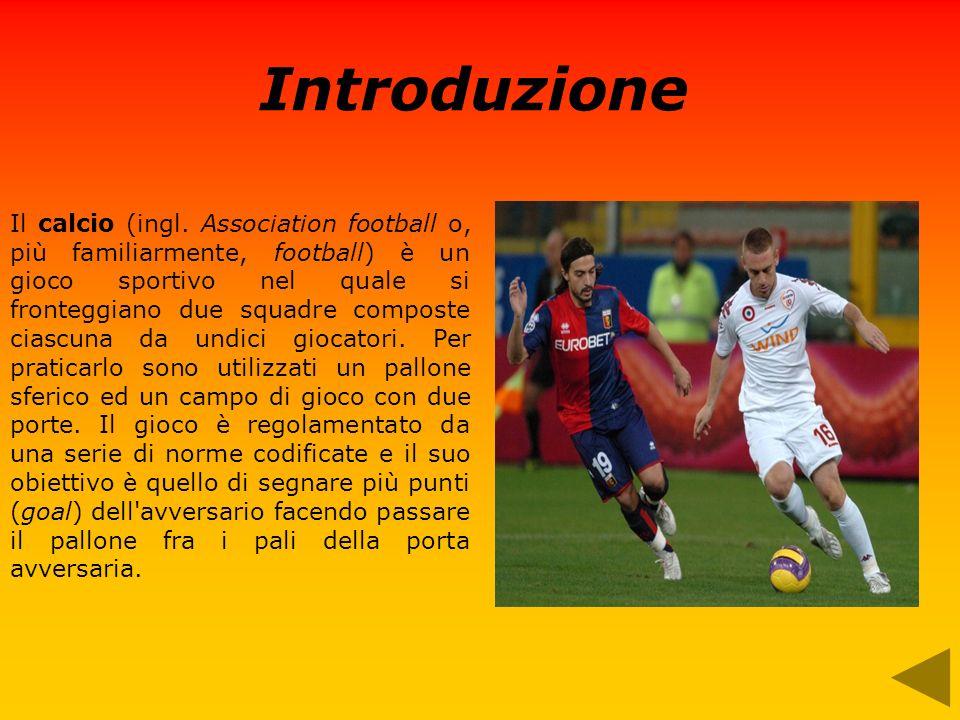 Introduzione Il calcio (ingl. Association football o, più familiarmente, football) è un gioco sportivo nel quale si fronteggiano due squadre composte