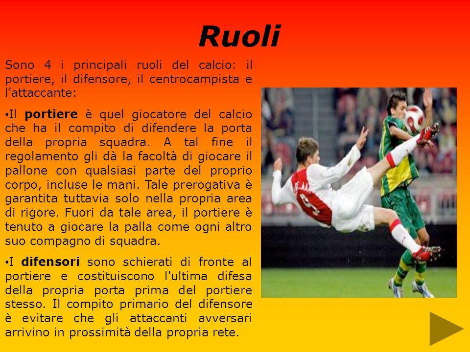 Ruoli Sono 4 i principali ruoli del calcio: il portiere, il difensore, il centrocampista e l attaccante: Il portiere è quel giocatore del calcio che ha il compito di difendere la porta della propria squadra.