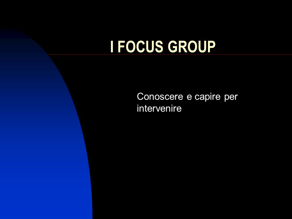 I FOCUS GROUP Conoscere e capire per intervenire