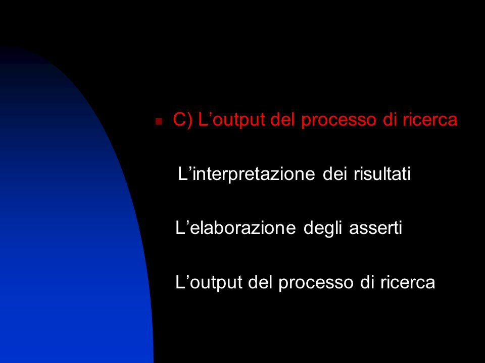 C) Loutput del processo di ricerca Linterpretazione dei risultati Lelaborazione degli asserti Loutput del processo di ricerca
