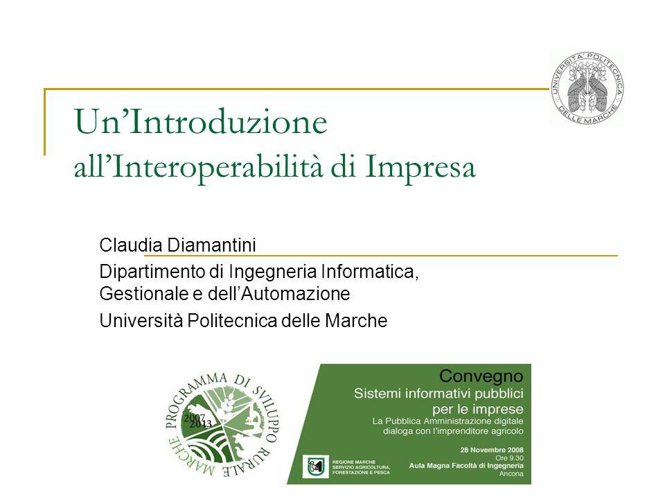 UnIntroduzione allInteroperabilità di Impresa Claudia Diamantini Dipartimento di Ingegneria Informatica, Gestionale e dellAutomazione Università Politecnica delle Marche