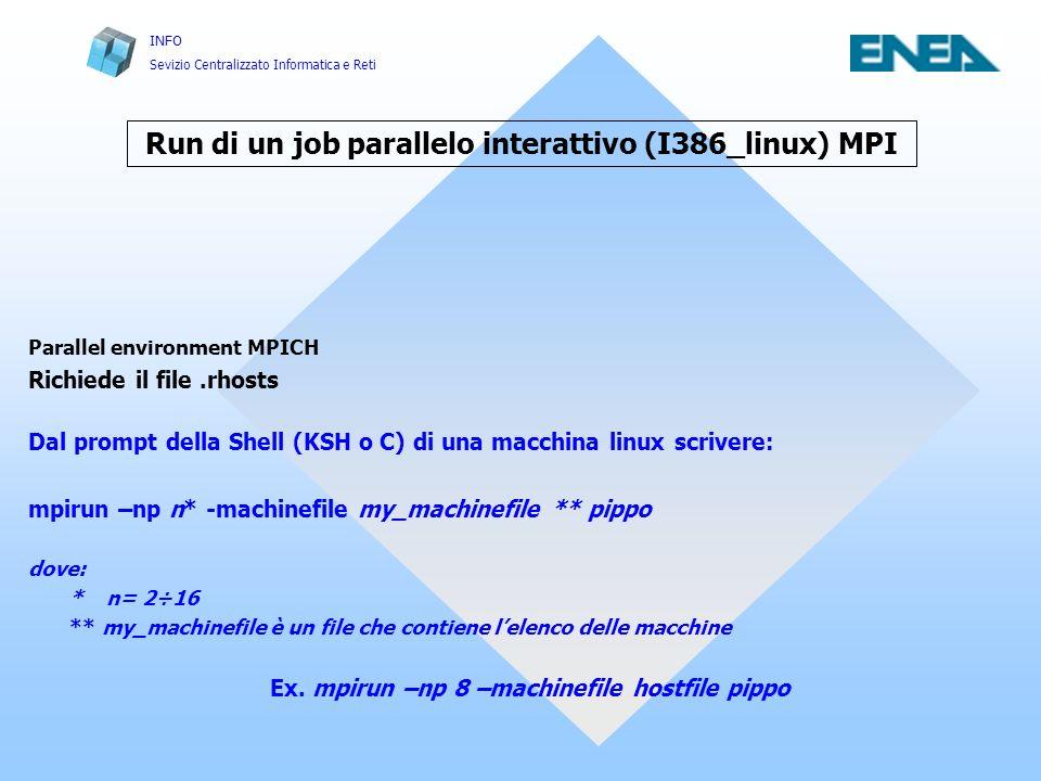 INFO Sevizio Centralizzato Informatica e Reti Run di un job parallelo interattivo (I386_linux) MPI Parallel environment MPICH Richiede il file.rhosts Dal prompt della Shell (KSH o C) di una macchina linux scrivere: mpirun –np n* -machinefile my_machinefile ** pippo dove: * n= 2÷16 ** my_machinefile è un file che contiene lelenco delle macchine Ex.