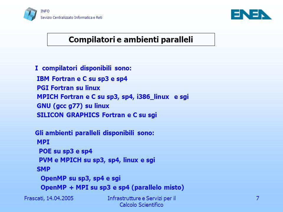 INFO Sevizio Centralizzato Informatica e Reti Frascati, 14.04.2005Infrastrutture e Servizi per il Calcolo Scientifico 8 Esempi di compilazione Seriale: xlf –o pippo pippo.f IBM Fortran pgf77 –o pippo pippo.f PGI Fortran f77 –o pippo pippo.f SILICON GRAPHICS Fortran Parallelo: mpxlf –o pippo pippo.f IBM Fortran MPI xlf90_r –o pippo –qsmp=omp pippo.f IBM Fortran OpenMP mpicc –o pippo pippo.f MPICH i386_linux