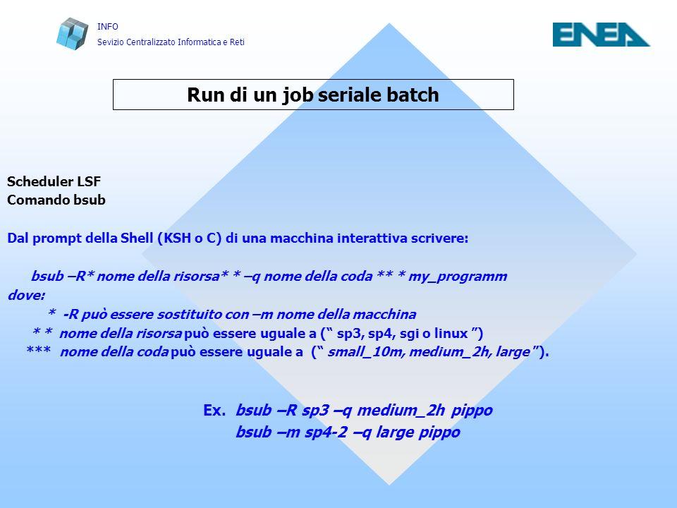 INFO Sevizio Centralizzato Informatica e Reti Run di un job seriale batch Scheduler LSF Comando bsub Dal prompt della Shell (KSH o C) di una macchina interattiva scrivere: bsub –R* nome della risorsa* * –q nome della coda ** * my_programm dove: * -R può essere sostituito con –m nome della macchina * * nome della risorsa può essere uguale a ( sp3, sp4, sgi o linux ) *** nome della coda può essere uguale a ( small_10m, medium_2h, large ).