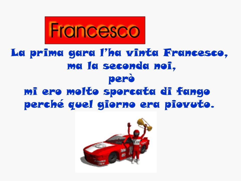 La prima gara lha vinta Francesco, ma la seconda noi, però mi ero molto sporcata di fango perché quel giorno era piovuto.