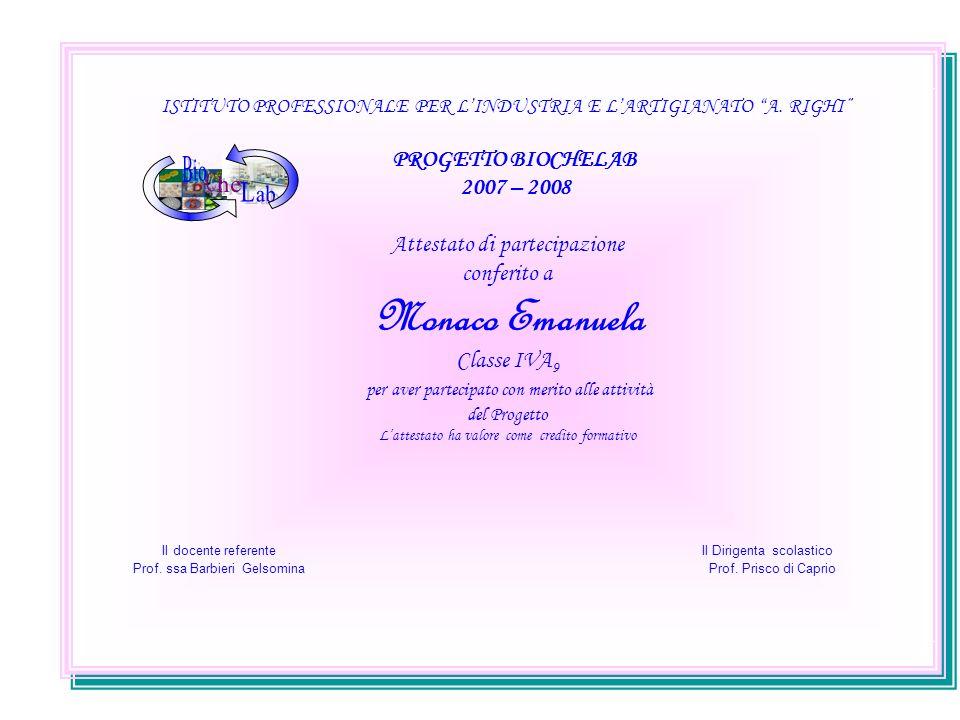 ISTITUTO PROFESSIONALE PER LINDUSTRIA E LARTIGIANATO A. RIGHI PROGETTO BIOCHELAB 2007 – 2008 Attestato di partecipazione conferito a Monaco Emanuela C