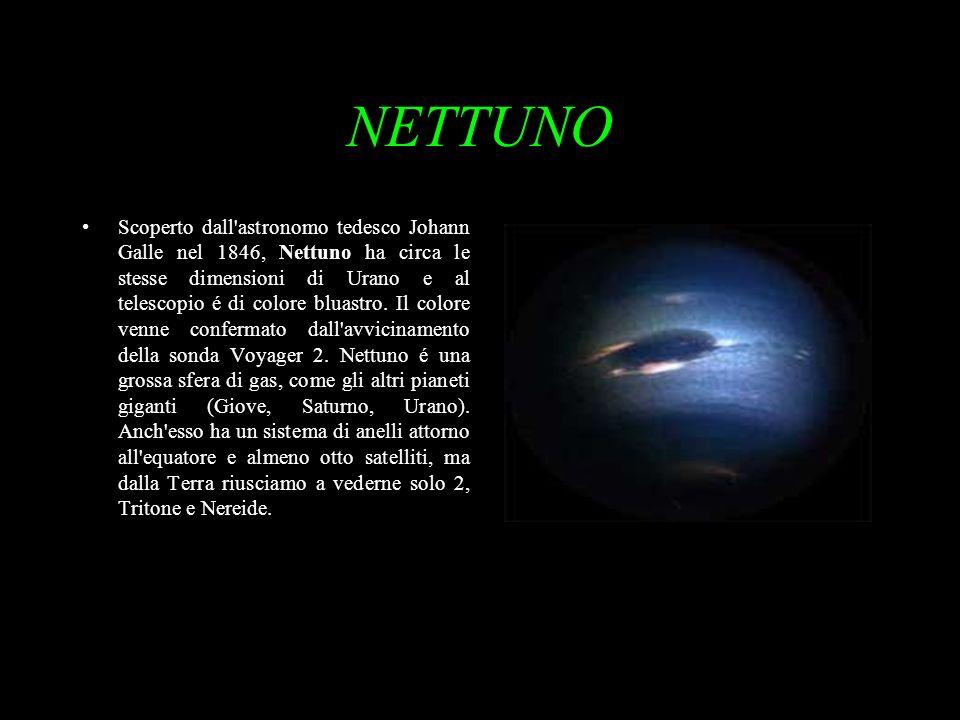 NETTUNO Scoperto dall'astronomo tedesco Johann Galle nel 1846, Nettuno ha circa le stesse dimensioni di Urano e al telescopio é di colore bluastro. Il
