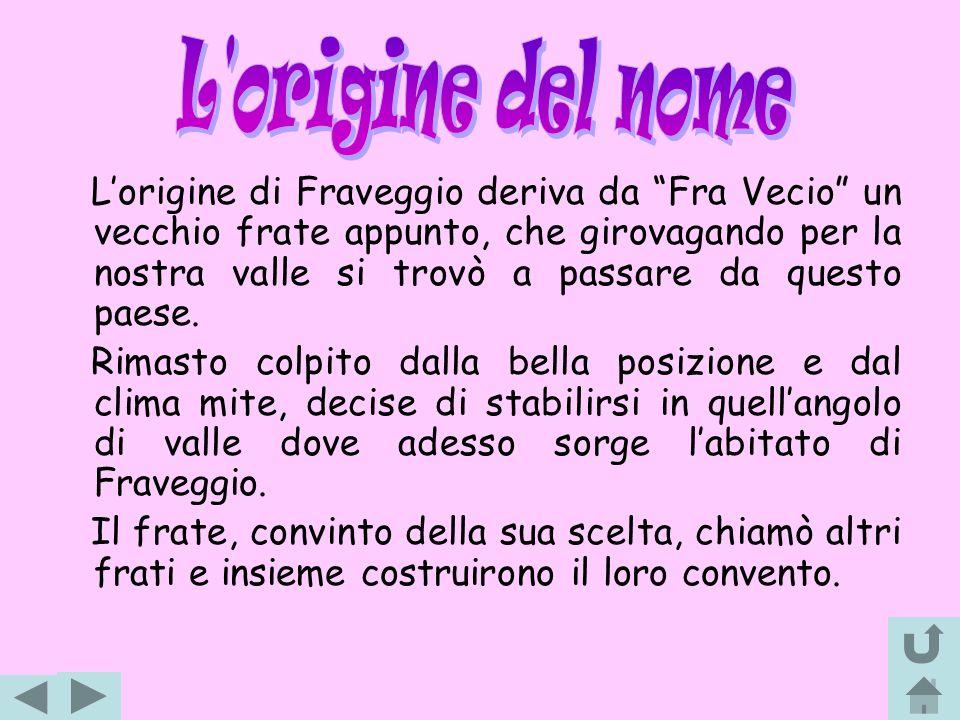 Lorigine di Fraveggio deriva da Fra Vecio un vecchio frate appunto, che girovagando per la nostra valle si trovò a passare da questo paese. Rimasto co
