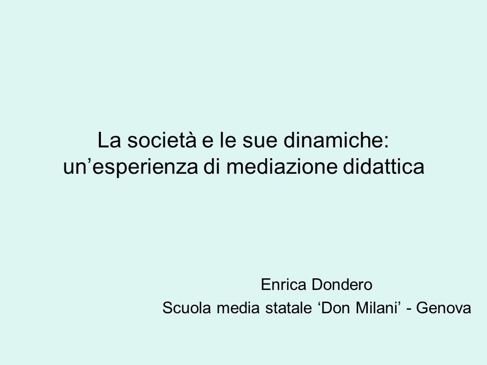 La società e le sue dinamiche: unesperienza di mediazione didattica Enrica Dondero Scuola media statale Don Milani - Genova