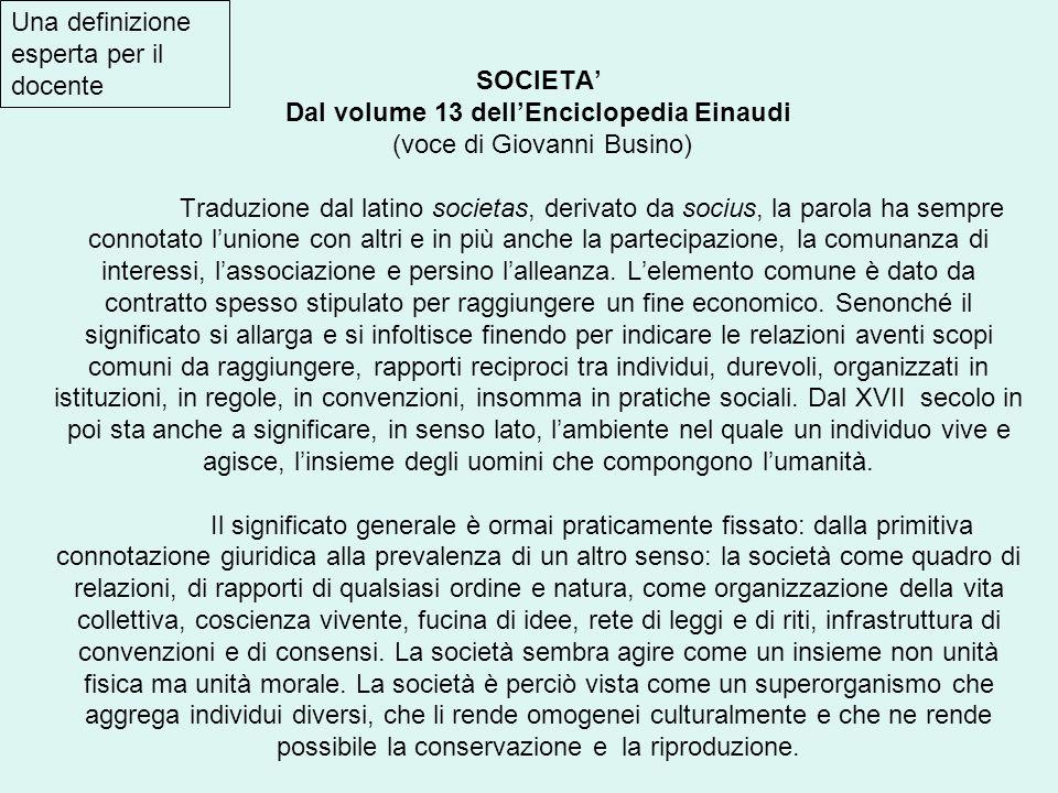 SOCIETA Dal volume 13 dellEnciclopedia Einaudi (voce di Giovanni Busino) Traduzione dal latino societas, derivato da socius, la parola ha sempre conno