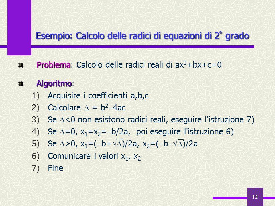 12 Problema Problema: Calcolo delle radici reali di ax 2 +bx+c=0 Algoritmo Algoritmo: 1)Acquisire i coefficienti a,b,c 2)Calcolare = b 2 4ac 3)Se <0 n