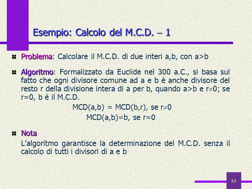 13 Problema Problema: Calcolare il M.C.D. di due interi a,b, con a>b Algoritmo Algoritmo: Formalizzato da Euclide nel 300 a.C., si basa sul fatto che