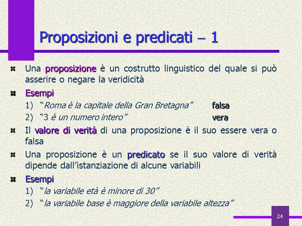 24 Proposizioni e predicati 1 proposizione Una proposizione è un costrutto linguistico del quale si può asserire o negare la veridicitàEsempi falsa 1)
