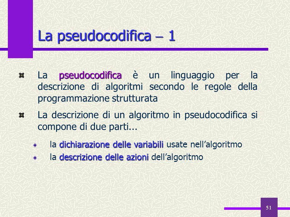 51 La pseudocodifica 1 pseudocodifica La pseudocodifica è un linguaggio per la descrizione di algoritmi secondo le regole della programmazione struttu