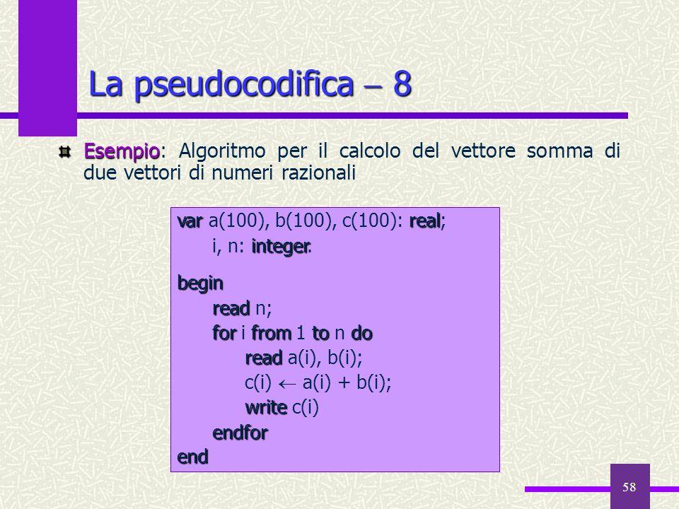 58 Esempio Esempio: Algoritmo per il calcolo del vettore somma di due vettori di numeri razionali La pseudocodifica 8 var real var a(100), b(100), c(1