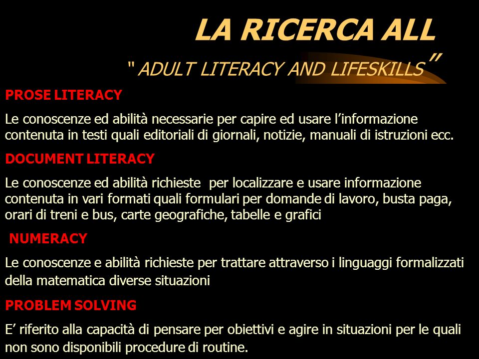 LA RICERCA ALL ADULT LITERACY AND LIFESKILLS PROSE LITERACY Le conoscenze ed abilità necessarie per capire ed usare linformazione contenuta in testi quali editoriali di giornali, notizie, manuali di istruzioni ecc.