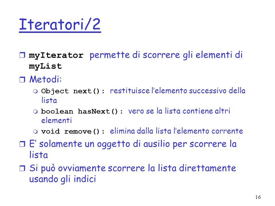 16 Iteratori/2 myIterator permette di scorrere gli elementi di myList r Metodi: Object next(): restituisce lelemento successivo della lista boolean hasNext(): vero se la lista contiene altri elementi void remove(): elimina dalla lista lelemento corrente r E solamente un oggetto di ausilio per scorrere la lista r Si può ovviamente scorrere la lista direttamente usando gli indici