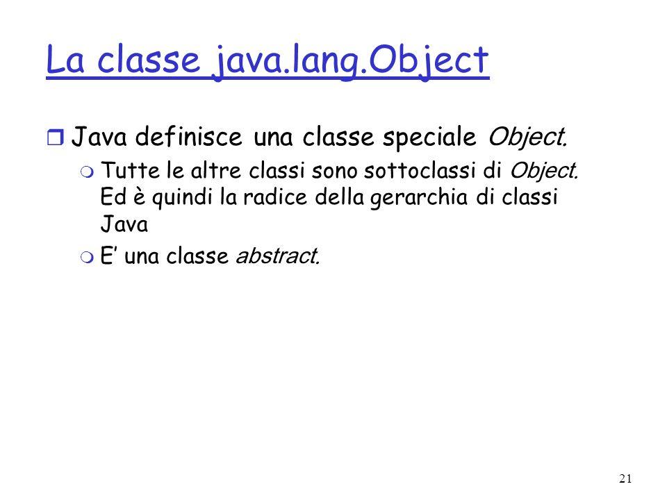 21 La classe java.lang.Object Java definisce una classe speciale Object.