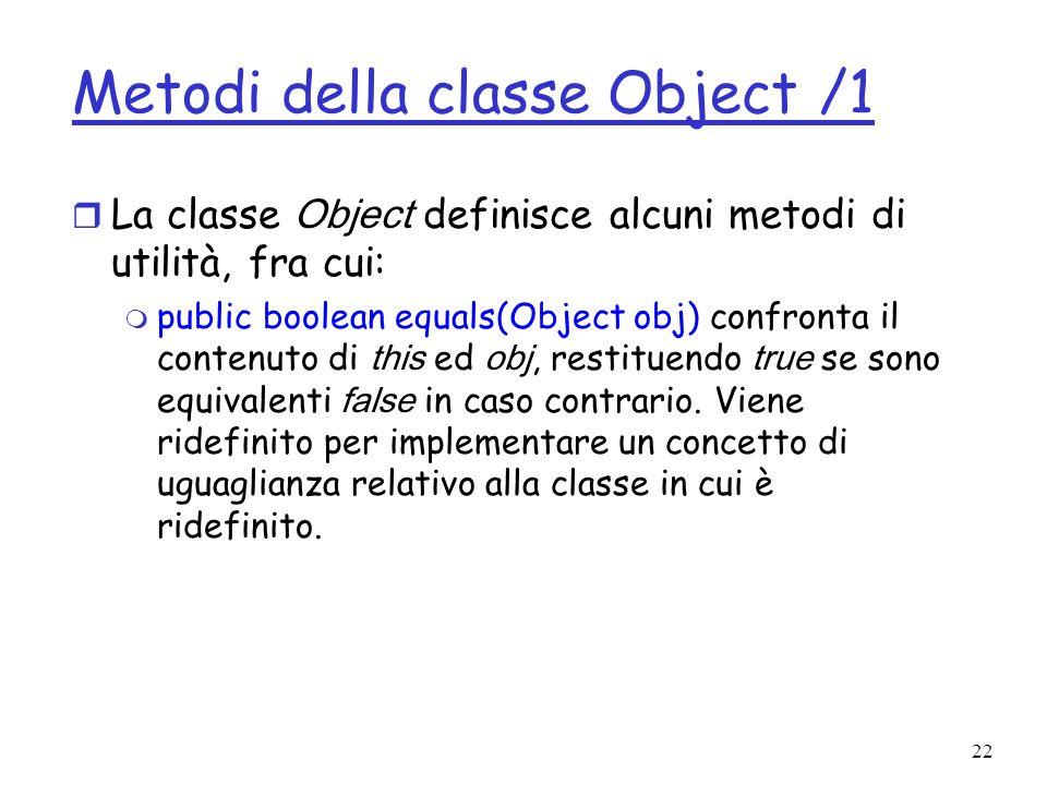 22 Metodi della classe Object /1 La classe Object definisce alcuni metodi di utilità, fra cui: public boolean equals(Object obj) confronta il contenuto di this ed obj, restituendo true se sono equivalenti false in caso contrario.